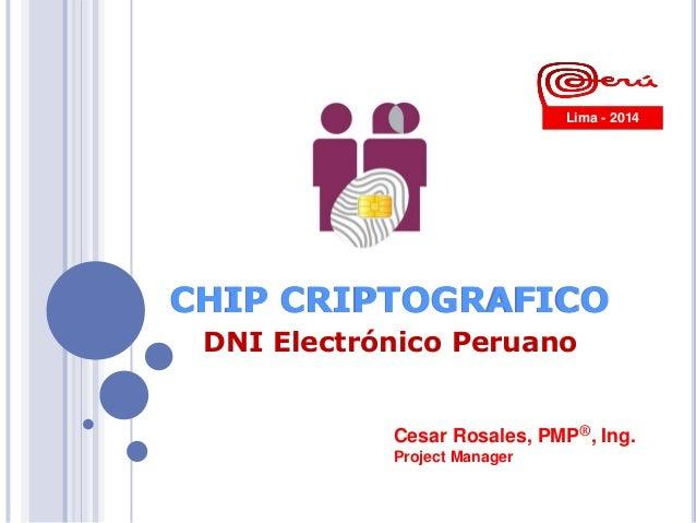 Cesar Rosales, PMP®, Ing. Project Manager CHIP CRIPTOGRAFICO Lima - 2014 CHIP CRIPTOGRAFICO DNI Electrónico Peruano