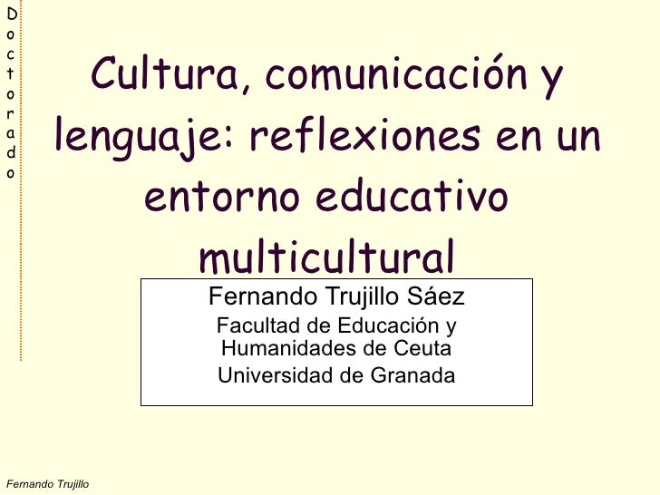 Cultura, comunicación y lenguaje: reflexiones en un entorno educativo multicultural Fernando Trujillo Sáez Facultad de Edu...
