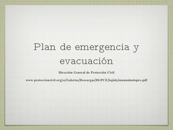 Plan de emergencia y evacuación <ul><li>Dirección General de Protección Civil </li></ul><ul><li>www.proteccioncivil.org/es...