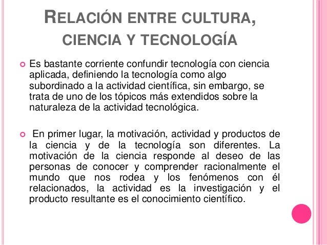 RELACIÓN ENTRE CULTURA, CIENCIA Y TECNOLOGÍA  Es bastante corriente confundir tecnología con ciencia aplicada, definiendo...
