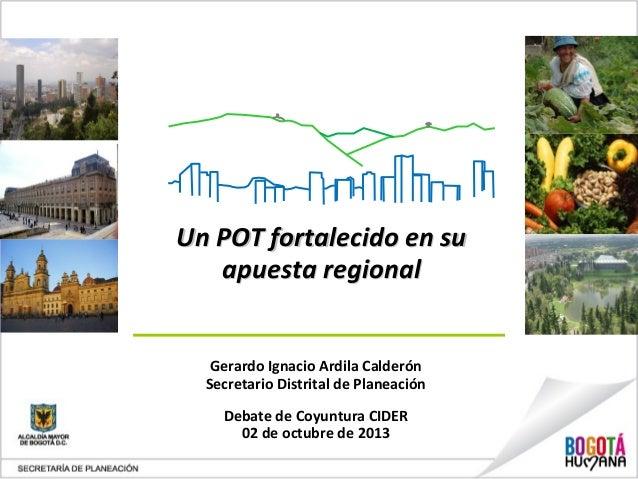 Un POT fortalecido en suUn POT fortalecido en su apuesta regionalapuesta regional Gerardo Ignacio Ardila Calderón Secretar...