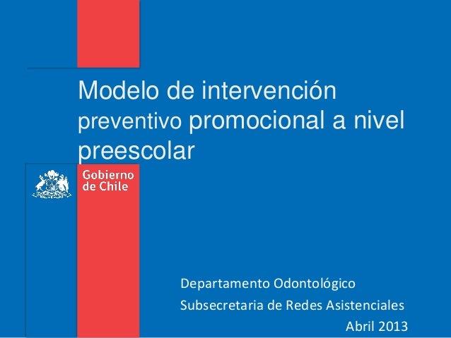 Modelo de intervenciónpreventivo promocional a nivelpreescolar         Departamento Odontológico         Subsecretaria de ...