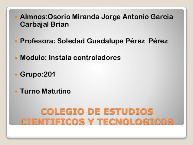 COLEGIO DE ESTUDIOS CIENTIFICOS Y TECNOLOGICOS  Almnos:Osorio Miranda Jorge Antonio Garcia Carbajal Brian  Profesora: So...