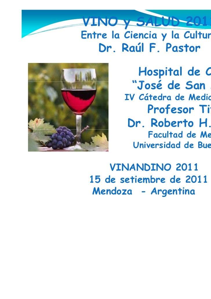 """VINO y SALUD 2011Entre la Ciencia y la Cultura   Dr. Raúl F. Pastor           Hospital de Clínicas          """"José de S    ..."""