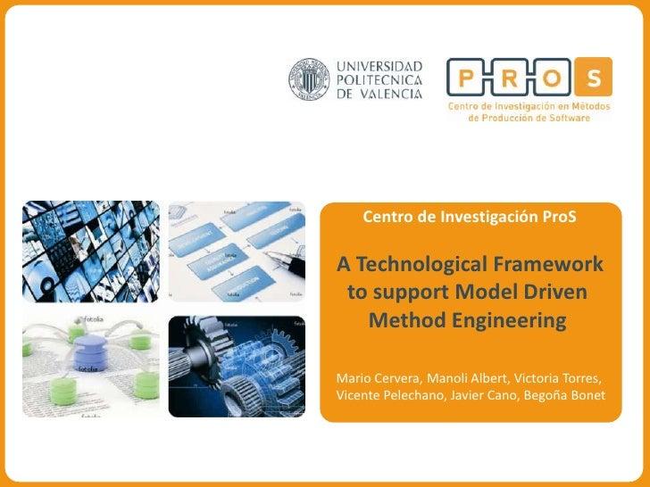 Centro de Investigación ProS  A Technological Framework  to support Model Driven    Method Engineering  Mario Cervera, Man...