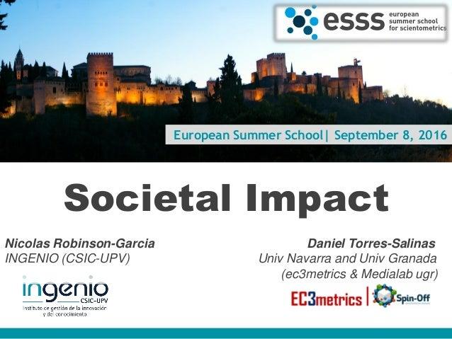 European Summer School| September 8, 2016 Societal Impact Nicolas Robinson-Garcia Daniel Torres-Salinas INGENIO (CSIC-UPV)...