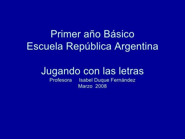 Primer año Básico Escuela República Argentina Jugando con las letras Profesora  Isabel Duque Fernández Marzo  2008