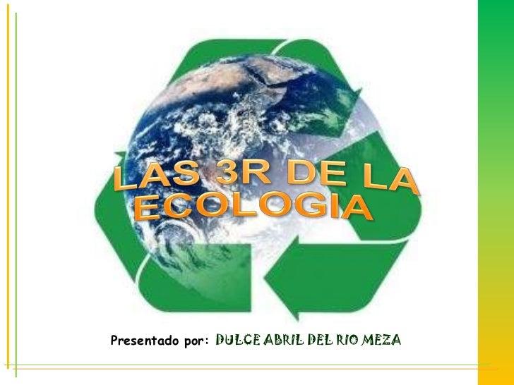 LAS 3R DE LA ECOLOGIA<br />Presentado por: DULCE ABRIL DEL RIO MEZA<br />