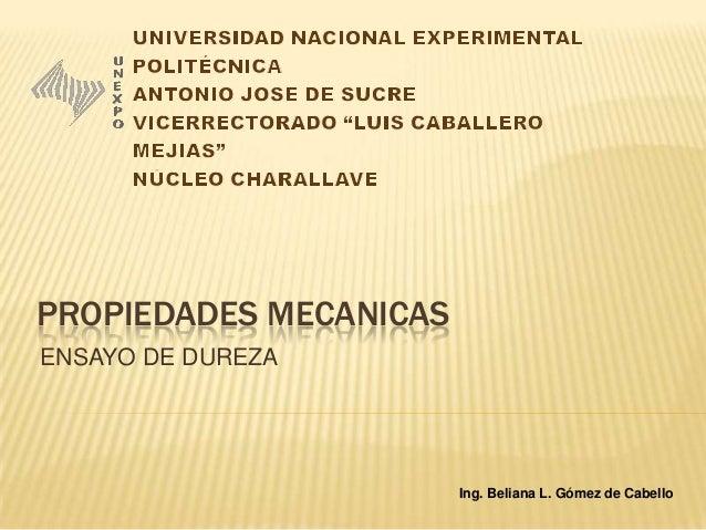 PROPIEDADES MECANICAS ENSAYO DE DUREZA Ing. Beliana L. Gómez de Cabello