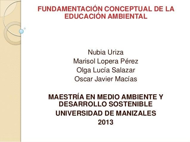 FUNDAMENTACIÓN CONCEPTUAL DE LA     EDUCACIÓN AMBIENTAL            Nubia Uriza        Marisol Lopera Pérez         Olga Lu...