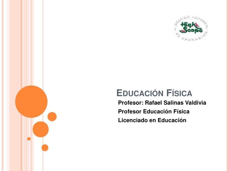 Educación Física<br />Profesor: Rafael Salinas Valdivia<br />Profesor Educación Física<br />Licenciado en Educación<br />