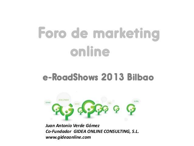 Foro de marketing online e-RoadShows 2013 Bilbao  Juan Antonio Verde Gómez Co-Fundador GIDEA ONLINE CONSULTING, S.L. www.g...