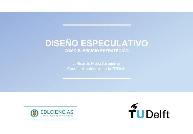 DISEÑO ESPECULATIVO COMO EJERCICIO ESTRATÉGICO J. Ricardo Mejía Sarmiento Candidato a doctor por la TUDelft
