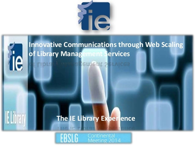 Innovative Communications through Web Scaling of Library Management Services The IE Library Experience