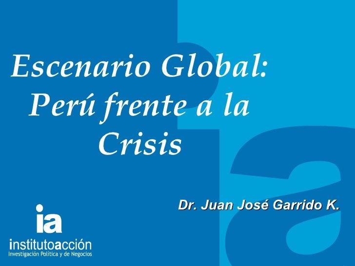 TITULO DEL TEMA Escenario Global: Per ú frente a la Crisis Dr. Juan Jos é Garrido K.
