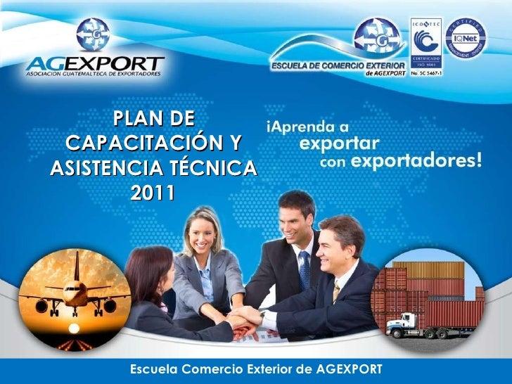Escuela Comercio Exterior de AGEXPORT PLAN DE CAPACITACIÓN Y ASISTENCIA TÉCNICA 2011