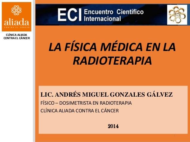 LA FÍSICA MÉDICA EN LA RADIOTERAPIA LIC. ANDRÉS MIGUEL GONZALES GÁLVEZ FÍSICO – DOSIMETRISTA EN RADIOTERAPIA CLÍNICA ALIAD...