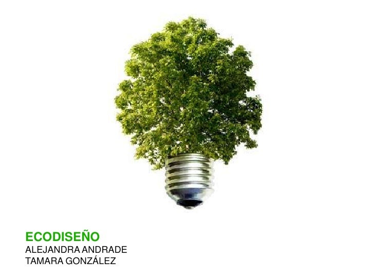 ECODISEÑO<br />ALEJANDRA ANDRADE <br />TAMARA GONZÁLEZ<br />