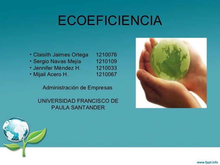 ECOEFICIENCIA <ul><li>Claisith Jaimes Ortega 1210076 </li></ul><ul><li>Sergio Navas Mejía 1210109 </li></ul><ul><li>Jennif...