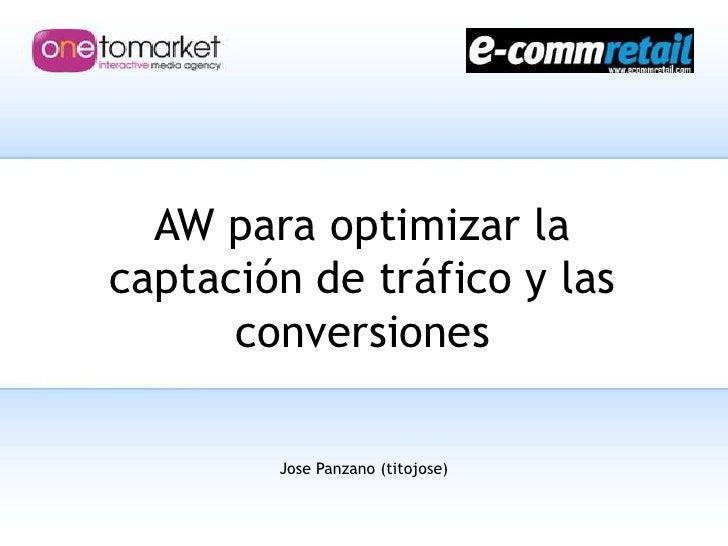 AW para optimizar la captación de tráfico y las conversiones<br />Jose Panzano (titojose)<br />