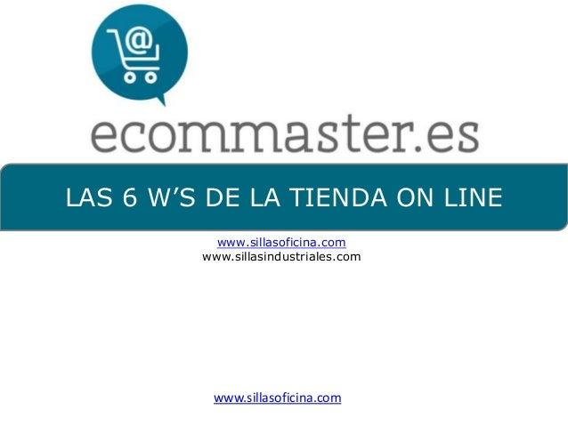 LAS 6 W'S DE LA TIENDA ON LINEwww.sillasoficina.comwww.sillasindustriales.comwww.sillasoficina.com
