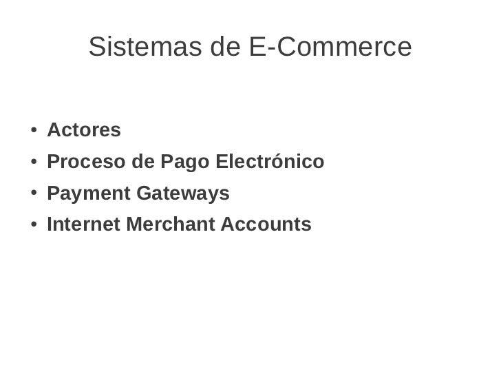Sistemas de E-Commerce●   Actores●   Proceso de Pago Electrónico●   Payment Gateways●   Internet Merchant Accounts