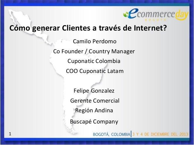 Cómo generar Clientes a través de Internet? Camilo Perdomo Co Founder / Country Manager Cuponatic Colombia COO Cuponatic L...