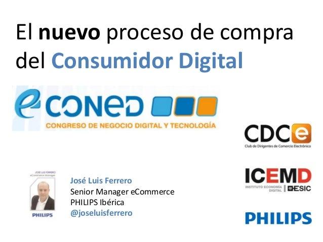 José Luis Ferrero Senior Manager eCommerce PHILIPS Ibérica @joseluisferrero  El nuevo proceso de compra del Consumidor Dig...