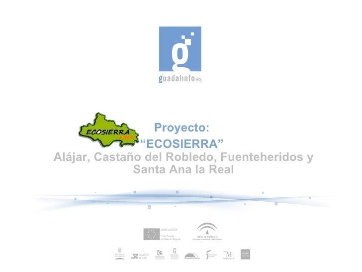 """Proyecto: """" ECOSIERRA"""" Alamonaster la Real, Alájar, Castaño del Robledo, Fuenteheridos, Santa Ana la Real"""