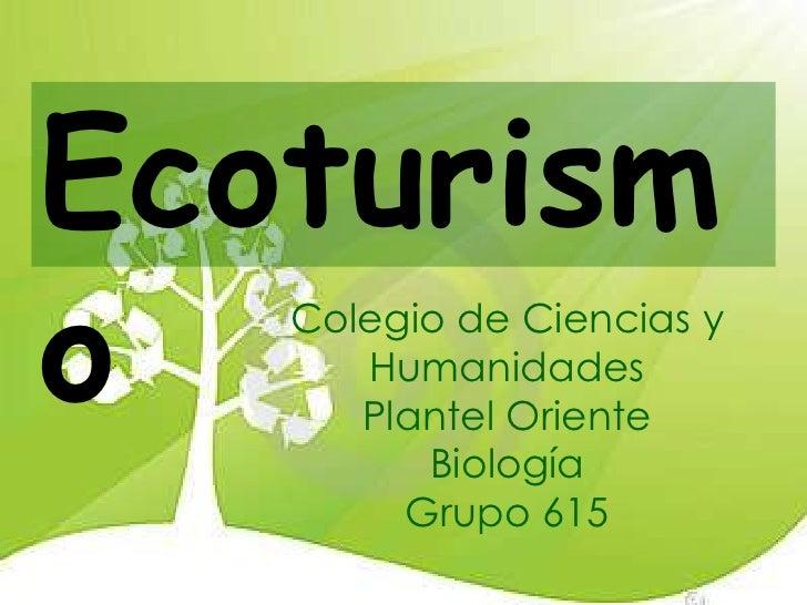 Ecoturismo  Colegio de Ciencias y      Humanidades      Plantel Oriente         Biología        Grupo 615