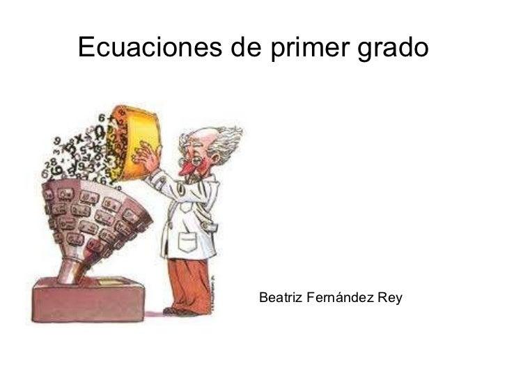 Ecuaciones de primer grado <ul>Beatriz Fernández Rey </ul>