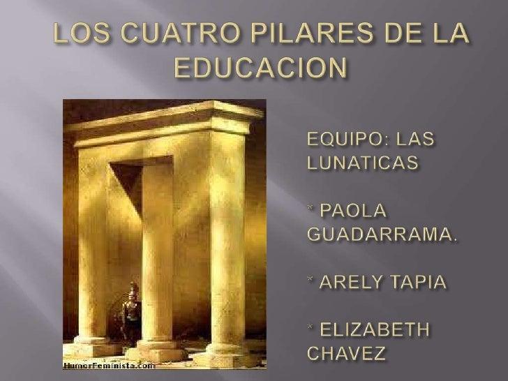 LOS CUATRO PILARES DE LA EDUCACION <br />EQUIPO: LAS LUNATICAS* PAOLA GUADARRAMA.* ARELY TAPIA* ELIZABETH CHAVEZ <br />