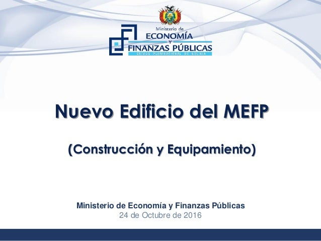 1 Nuevo Edificio del MEFP (Construcción y Equipamiento) Ministerio de Economía y Finanzas Públicas 24 de Octubre de 2016