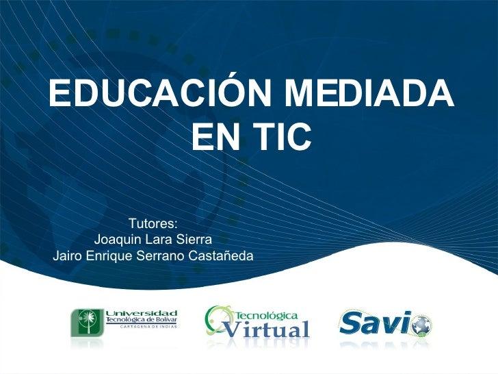 EDUCACIÓN MEDIADA EN TIC Tutores: Joaquin Lara Sierra Jairo Enrique Serrano Castañeda