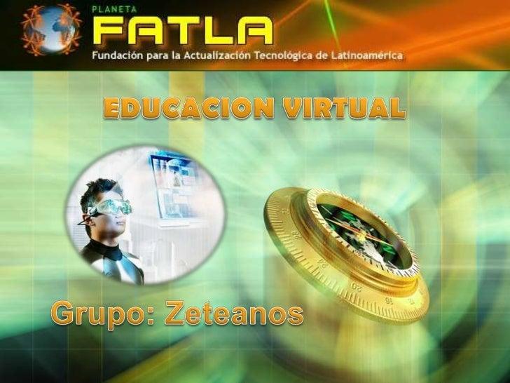 EDUCACION VIRTUAL<br />Grupo: Zeteanos<br />
