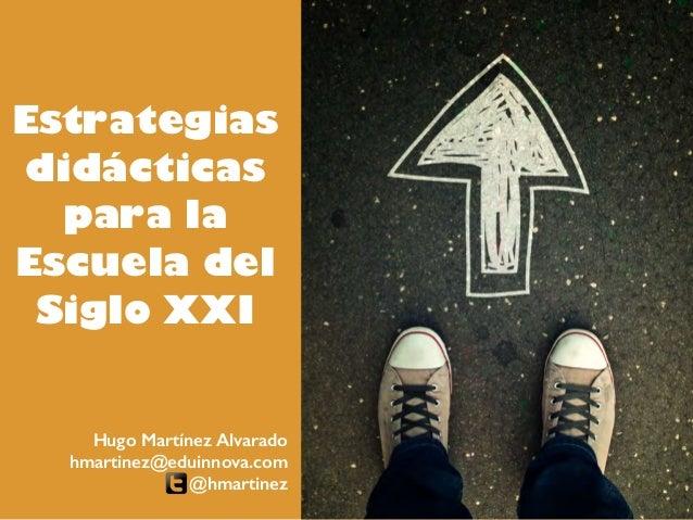 Estrategias didácticas para la Escuela del Siglo XXI Hugo Martínez Alvarado hmartinez@eduinnova.com @hmartinez
