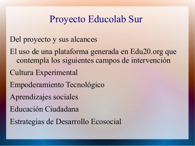 Proyecto Educolab SurDel proyecto y sus alcancesEl uso de una plataforma generada en Edu20.org que  contempla los siguient...