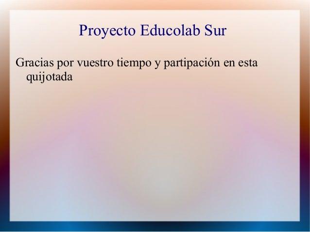 Proyecto Educolab SurGracias por vuestro tiempo y partipación en esta quijotada