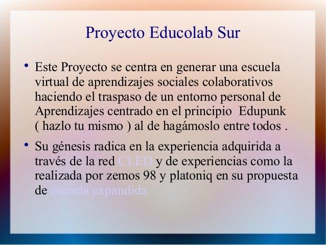 Proyecto Educolab Sur    Este Proyecto se centra en generar una escuela    virtual de aprendizajes sociales colaborativos...