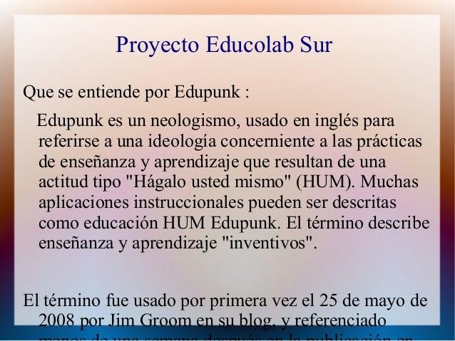 Proyecto Educolab SurQue se entiende por Edupunk : Edupunk es un neologismo, usado en inglés para referirse a una ideologí...