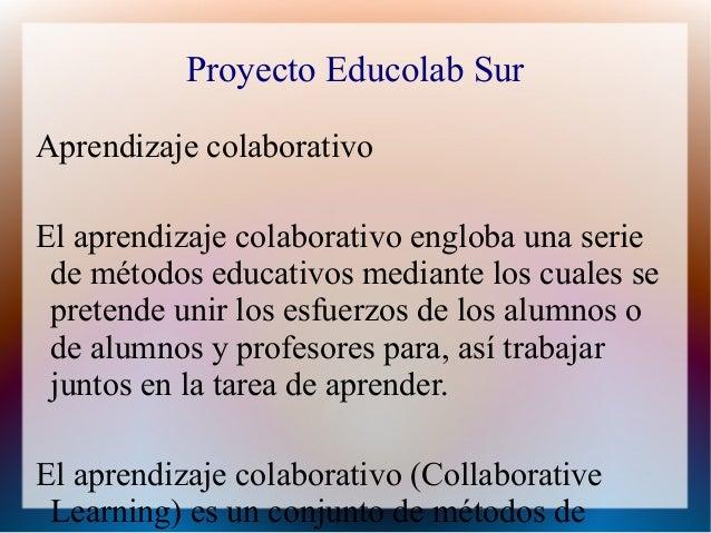 Proyecto Educolab SurAprendizaje colaborativoEl aprendizaje colaborativo engloba una serie de métodos educativos mediante ...