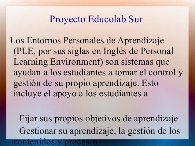 Proyecto Educolab SurLos Entornos Personales de Aprendizaje (PLE, por sus siglas en Inglés de Personal Learning Environmen...