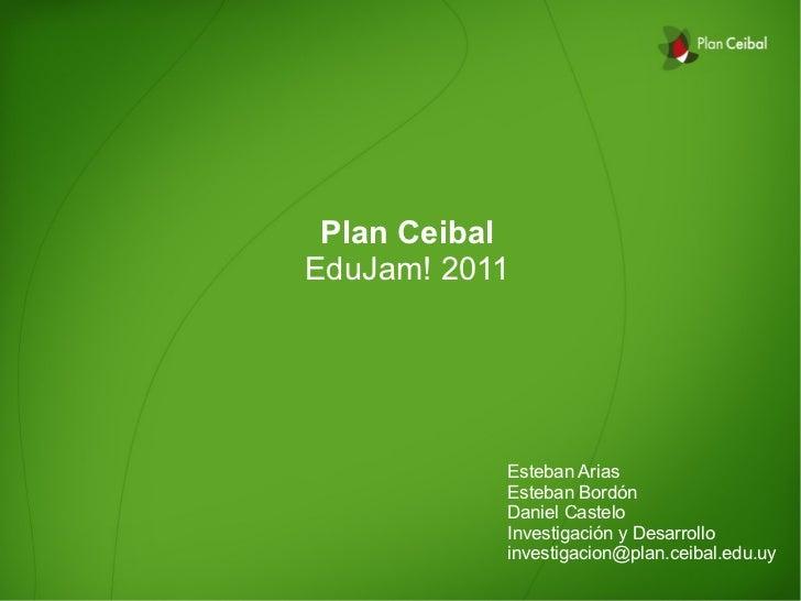 Plan CeibalEduJam! 2011           Esteban Arias           Esteban Bordón           Daniel Castelo           Investigación ...