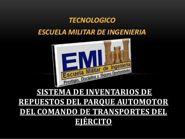 TECNOLOGICO   ESCUELA MILITAR DE INGENIERIA    SISTEMA DE INVENTARIOS DEREPUESTOS DEL PARQUE AUTOMOTORDEL COMANDO DE TRANS...