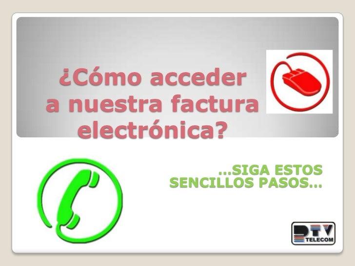 ¿Cómo accedera nuestra factura electrónica?<br />…SIGAESTOS  SENCILLOS PASOS…<br />