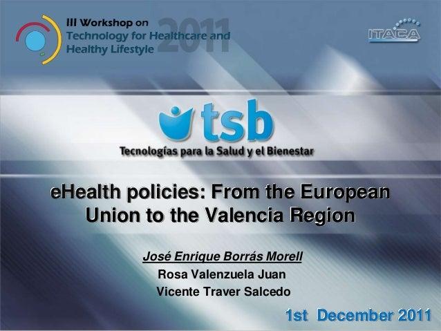 eHealth policies: From the European Union to the Valencia Region José Enrique Borrás Morell Rosa Valenzuela Juan Vicente T...
