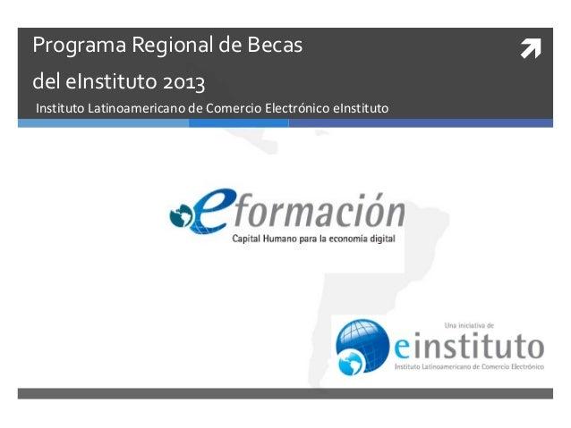 Programa Regional de Becas del eInstituto 2013 Instituto Latinoamericano de Comercio Electrónico eInstituto  