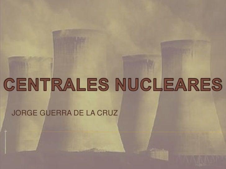 JORGE GUERRA DE LA CRUZ<br />CENTRALES NUCLEARES<br />