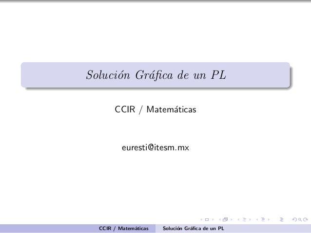 Soluci´n Gr´fica de un PL o a CCIR / Matem´ticas a  euresti@itesm.mx  CCIR / Matem´ticas a  Soluci´n Gr´fica de un PL o a