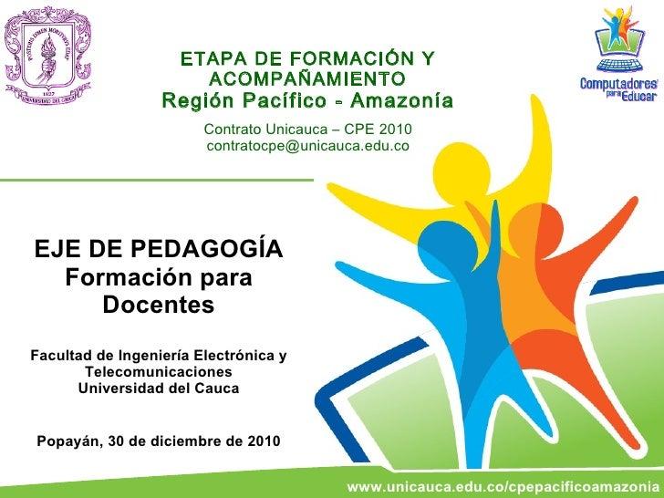 ETAPA DE FORMACIÓN Y ACOMPAÑAMIENTO Región Pacífico - Amazonía Contrato Unicauca – CPE 2010 [email_address] EJE DE PEDAGOG...